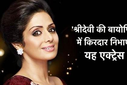 श्रीदेवी के जीवन पर बनेगी फिल्म, यह एक्ट्रेसस निभाएगी उनका किरदार