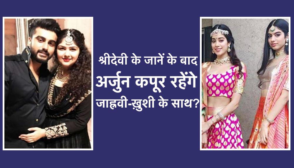 श्रीदेवी की मौत के बाद क्या साथ रहेंगे अर्जुन कपूर, जाह्नवी और ख़ुशी ?