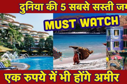 दुनिया की पांच ऐसी जगहें हैं,जो बेहद ही सस्ती,जहां आप भी समझेंगे अपने को आमिर, देखें वीडियो